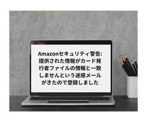 Amazonセキュリティ警告:提供された情報がカード発行者ファイルの情報と一致しませんという迷惑メールがきたので登録しました