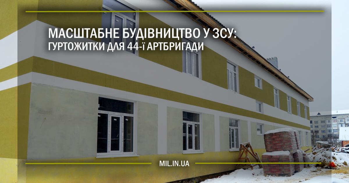 Масштабне будівництво у ЗСУ: гуртожитки для 44-ї артбригади