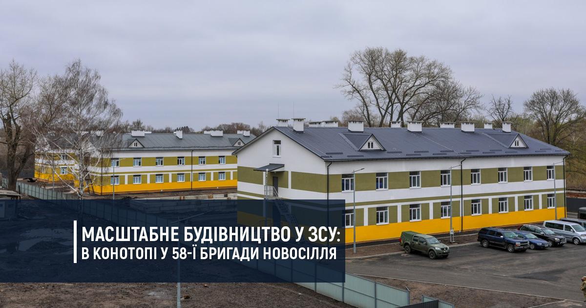 Масштабне будівництво у ЗСУ: в Конотопі у 58-ї бригади новосілля