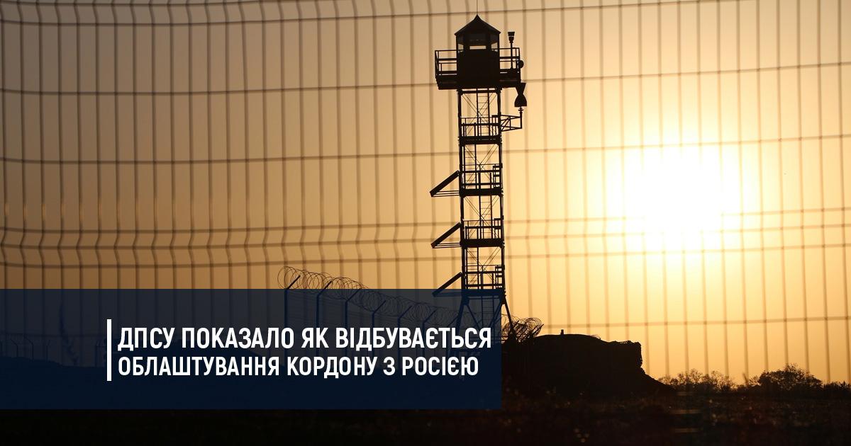 ДПСУ показало як відбувається облаштування кордону з Росією