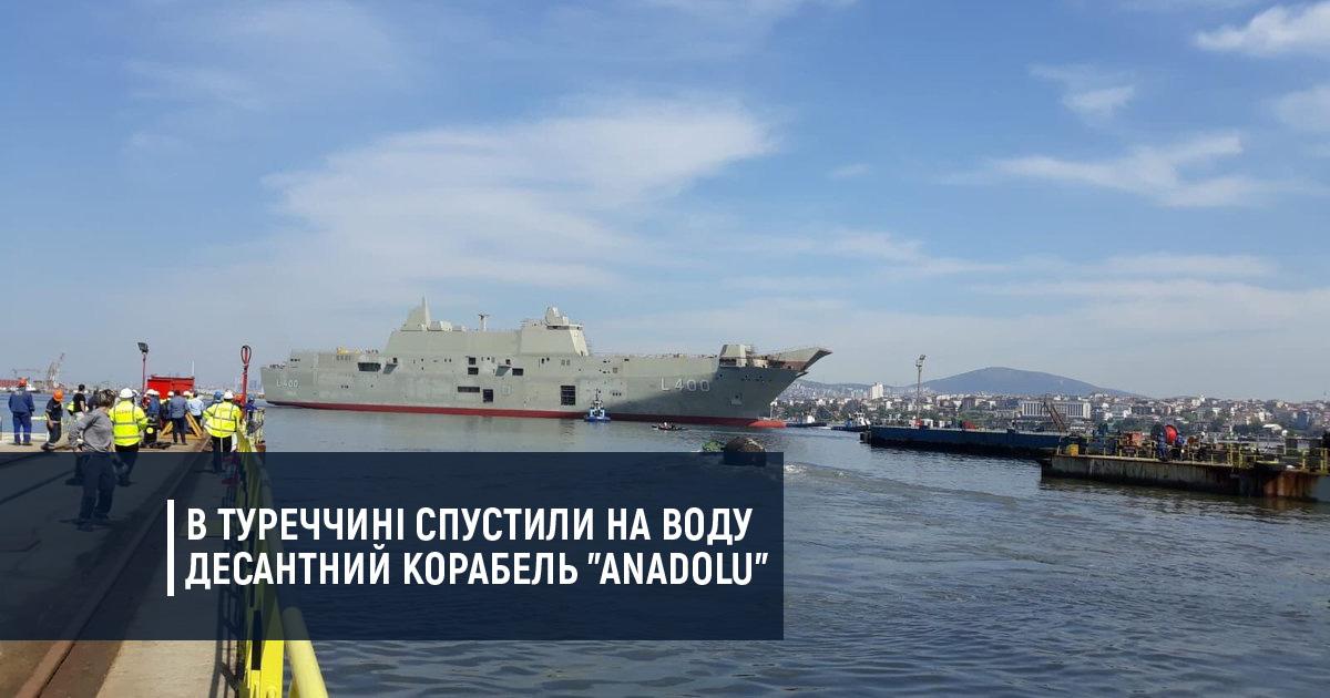 """В Туреччині спустили на воду десантний корабель """"Anadolu"""""""