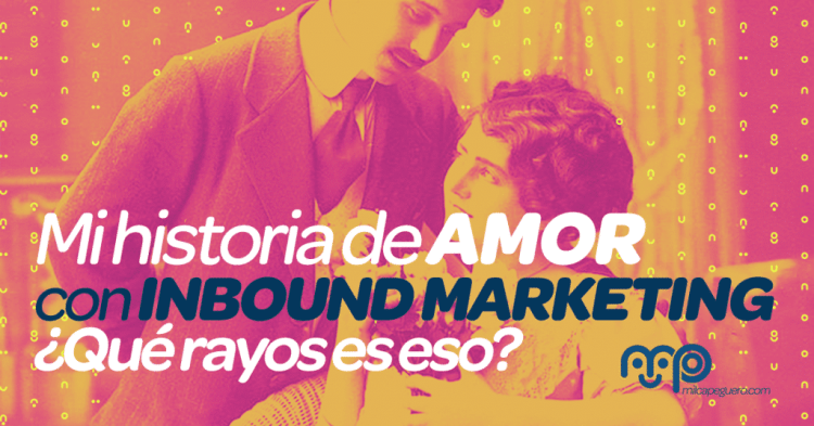 Mi historia de amor con Inbound Marketing: ¿qué rayos es eso?