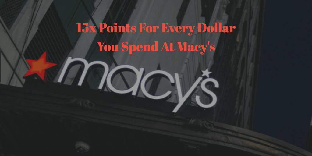 Earn 15x Points For Every Dollar You Spend At Macy's