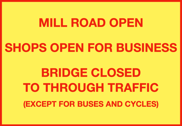 Suggested signage: MILL ROAD OPEN SHOPS OPEN FOR BUSINESS BRIDGE CLOSED TO THROUGH TRAFFIC (EXCEPT FOR BUSES AND CYCLES)