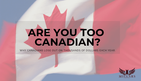 Are you TOO Canadian? Why Canadians Lose out on Thousands of Dollars Each Year.