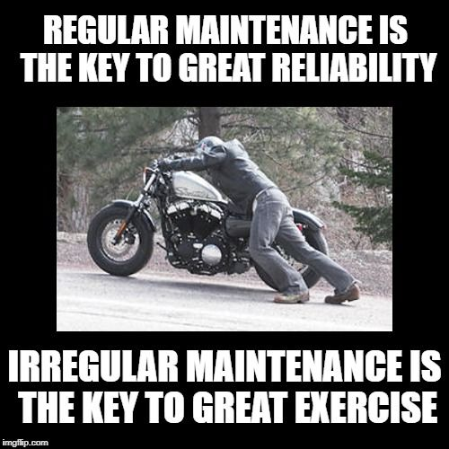 Regular maintenance is the key to great reliability. Irregular maintenance is the key to great exercise.