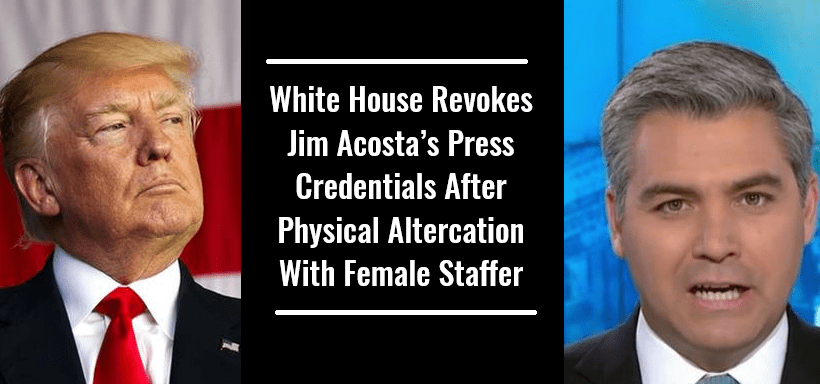 White House Revokes Jim Acosta's Press Credentials After Physical Altercation With Female Staffer