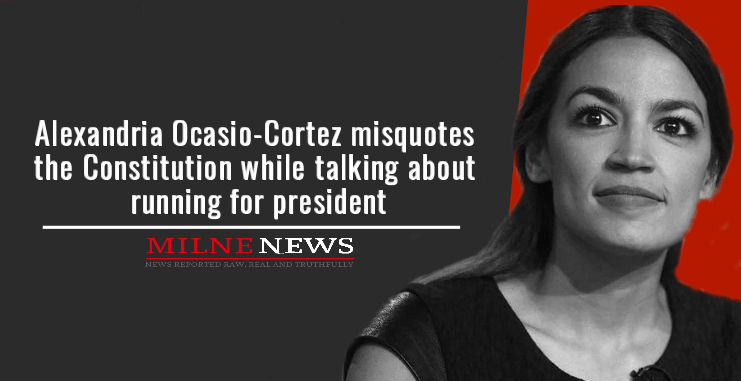 Alexandria Ocasio-Cortez misquotes the Constitution while talking about running for president