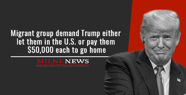 Migrant group demand Trump either let them in the U.S. or pay them $50,000 each to go home