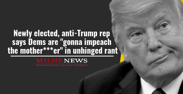 """Newly elected, anti-Trump rep says Dems are """"gonna impeach the mother***er"""" in unhinged rant"""