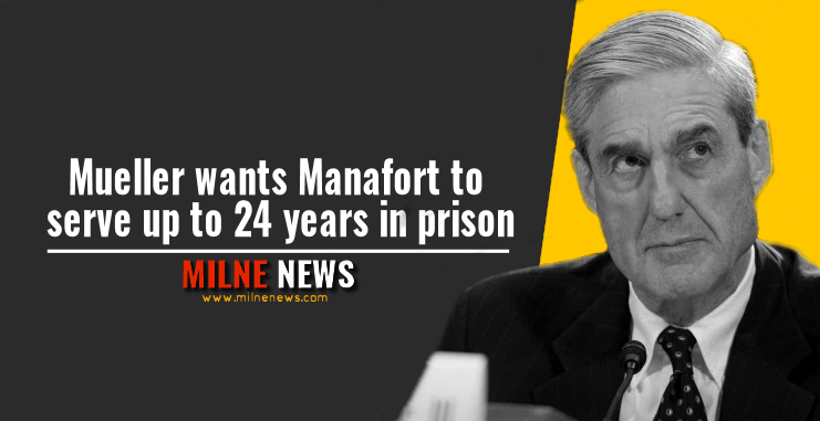 Mueller wants Manafort to serve up to 24 years in prison