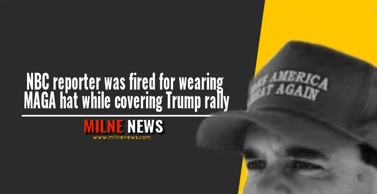 NBC reporter was fired for wearing MAGA hat while covering Trump rally