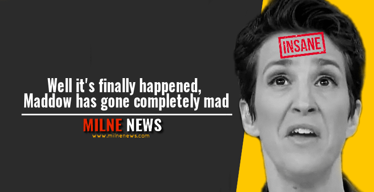 Well it's finally happened, Maddow has gone completely mad