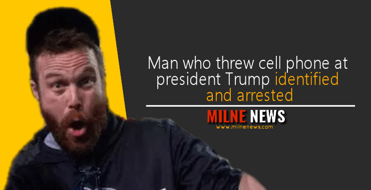Man who threw cell phone at president Trump identified and arrested