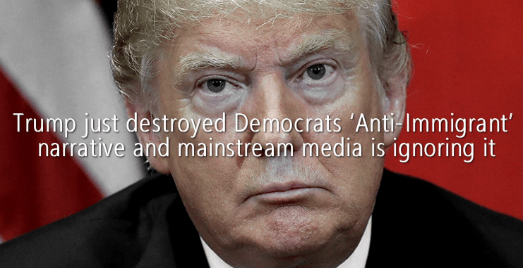 Trump just destroyed Democrats 'Anti-Immigrant' narrative and mainstream media is ignoring it