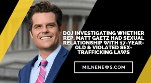 DOJ Investigating Whether Rep. Matt Gaetz Had Sexual Relationship With 17-Year-old & Violated Sex-Trafficking Laws
