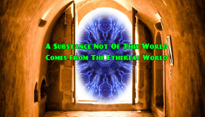A Substance Not Of This World Comes From The Ethereal World