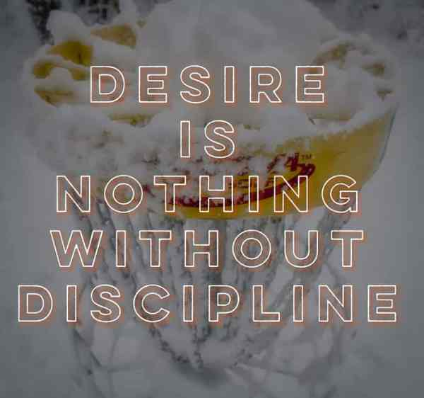 Desire is nothing without discipline
