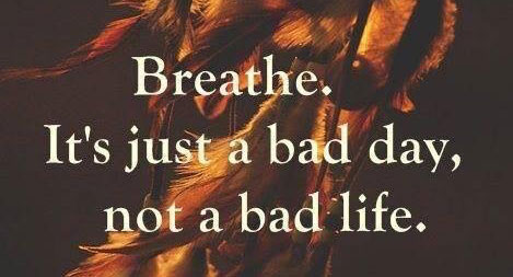 An image quote reading: Breathe. It's just a bad day, not a bad life.