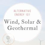 Alternative Energy 101: Wind, Solar & Geothermal