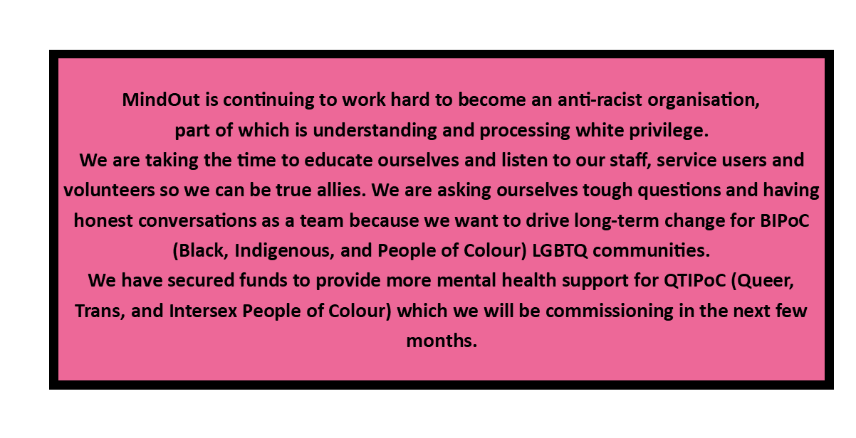 MindOut is continuing to work hard to become an anti-racist organisation, part of which is understanding and processing white privilege. We are taking the time to educate ourselves and listen to our staff, service users and volunteers so we can be true allies. We are asking ourselves tough questions and having honest conversations as a team because we want to drive long-term change for BIPoC (Black, Indigenous, and People of Colour) LGBTQ communities. We have secured funds to provide more mental health support for QTIPoC (Queer, Trans, and Intersex People of Colour) which we will be commissioning in the next few months.