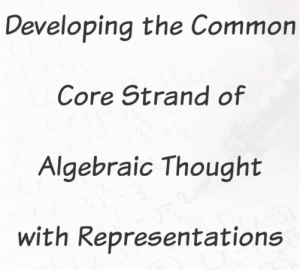 Developing the Common Core Strand of Algebraic Thought with Representations