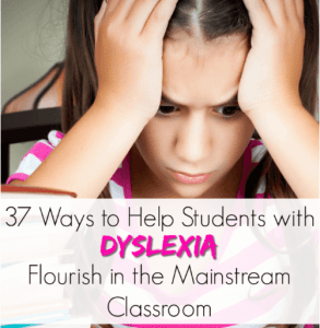 37 Ways to Help Students with Dyslexia Flourish in the Mainstream Classroom
