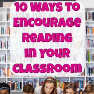 Ten Ways to Encourage Reading in Your Classroom
