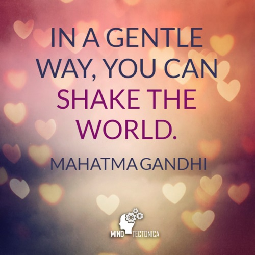 Quote In a gentle way, you can shake the world. by Mahatma Gandhi mind tectonica mindtectonica