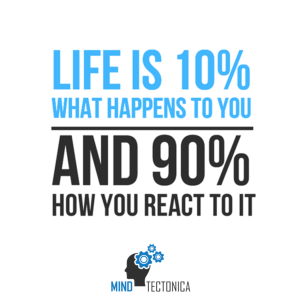 Life is 10% of what happens to you and 90% of how you react to it mind tectonica