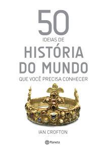 portada_50-ideias-de-historia-do-mundo-que-voc-precisa-conhecer_ian-crofton_201603071437