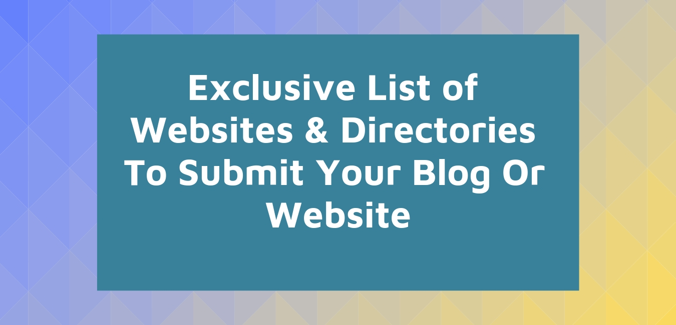 Exclusive List of Websites & Directories To Submit Your Blog Or Website