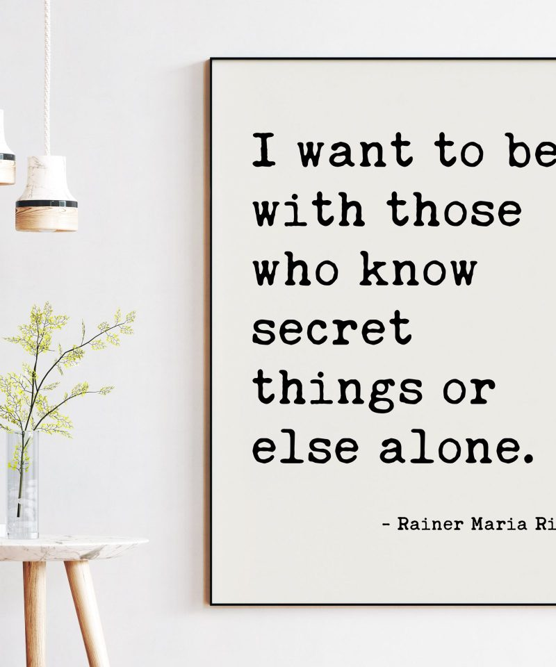 I want to be with those who know secret things or else alone. — Rainer Maria Rilke Typography Art Print - Poems, Poetry Art