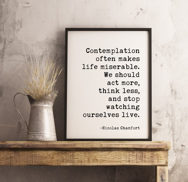 Contemplation often makes life miserable ... stop watching ourselves live. Nicolas Chamfort Typography Print | Wall Decor | Minimalist Decor