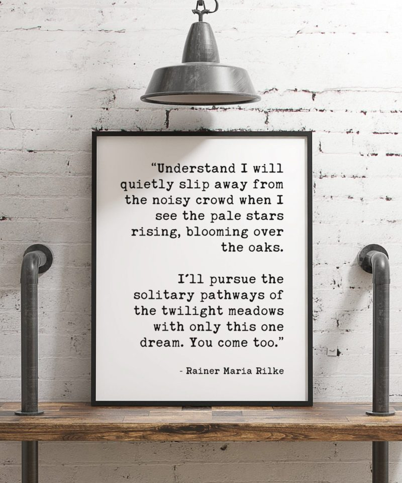 """I'll pursue the solitary pathways of the twilight meadows with only this one dream. You come too.""""  ― Rainer Maria Rilke Typography Print"""