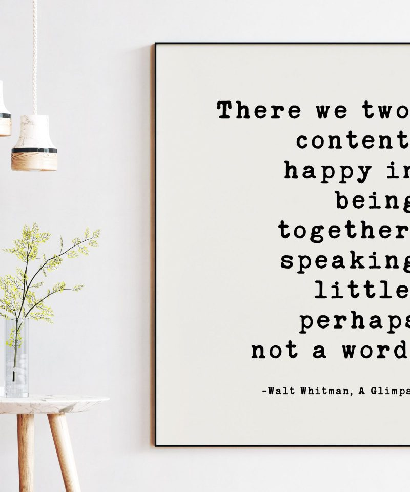 Walt Whitman Quote - There we two, content, happy in being together, speaking little, perhaps not a word. A Glimpse. Typography Art Print