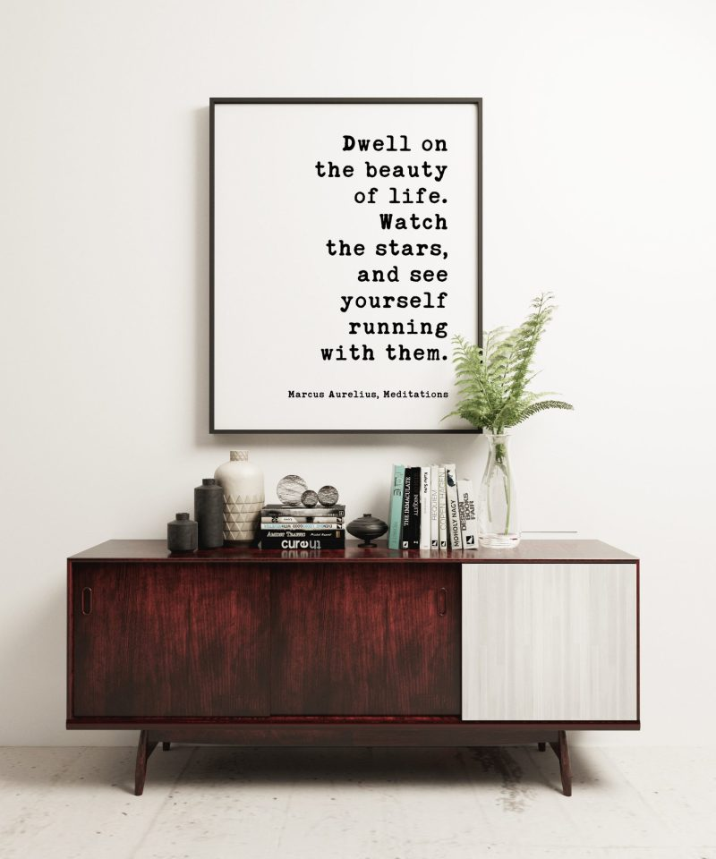 Dwell on the beauty of life. Watch the stars, and see yourself running with them. Marcus Aurelius, Meditations Typography Print