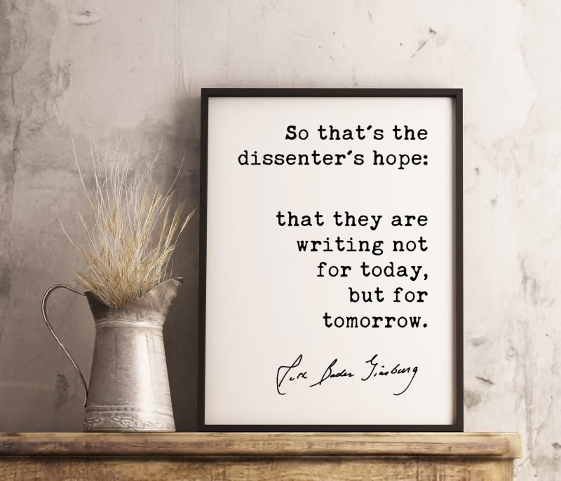 So that's the dissenter's hope: that they are writing not for today but for tomorrow. - Ruth Bader Ginsburg - RGB Quote Art Print - Feminist