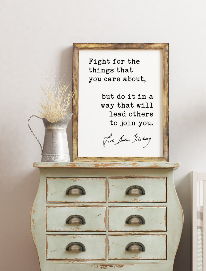 Fight for the things that you care about, but do it in a way that will lead others to join you. - Ruth Bader Ginsburg - RGB Quote Art Print