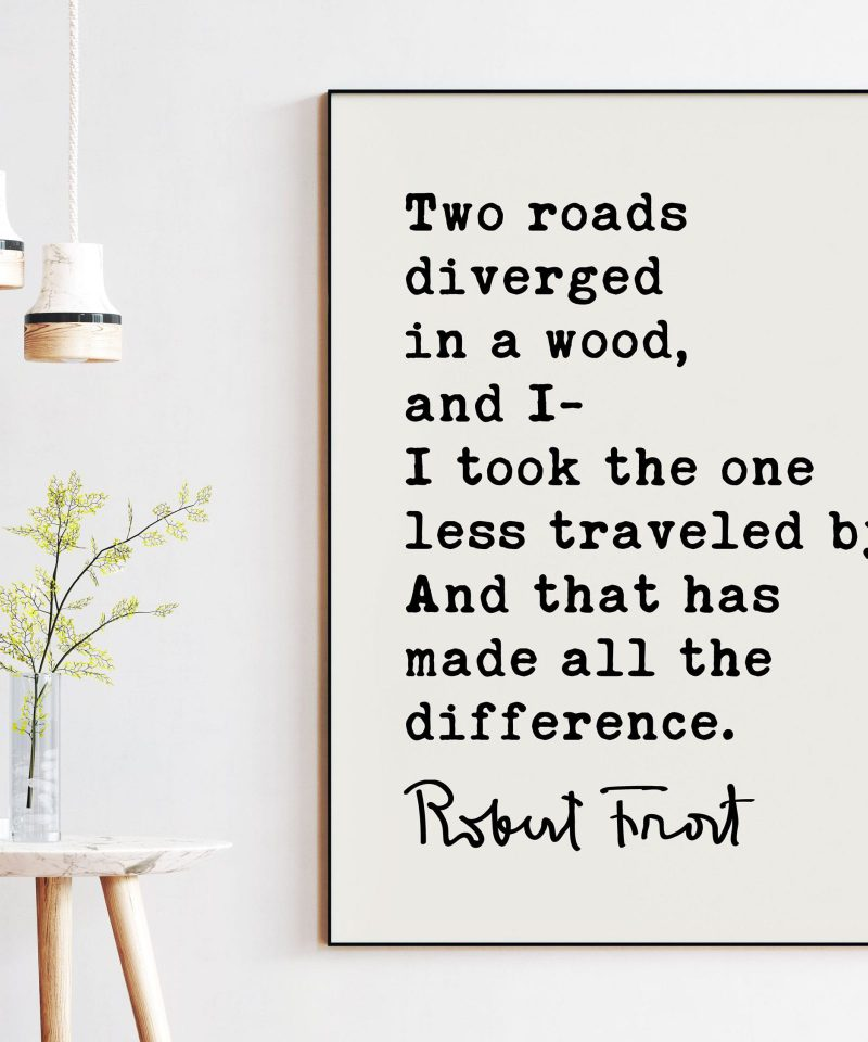 Two roads diverged in a wood, and I— I took the one less traveled by, And that has made all the difference. - Robert Frost Quote Print Art