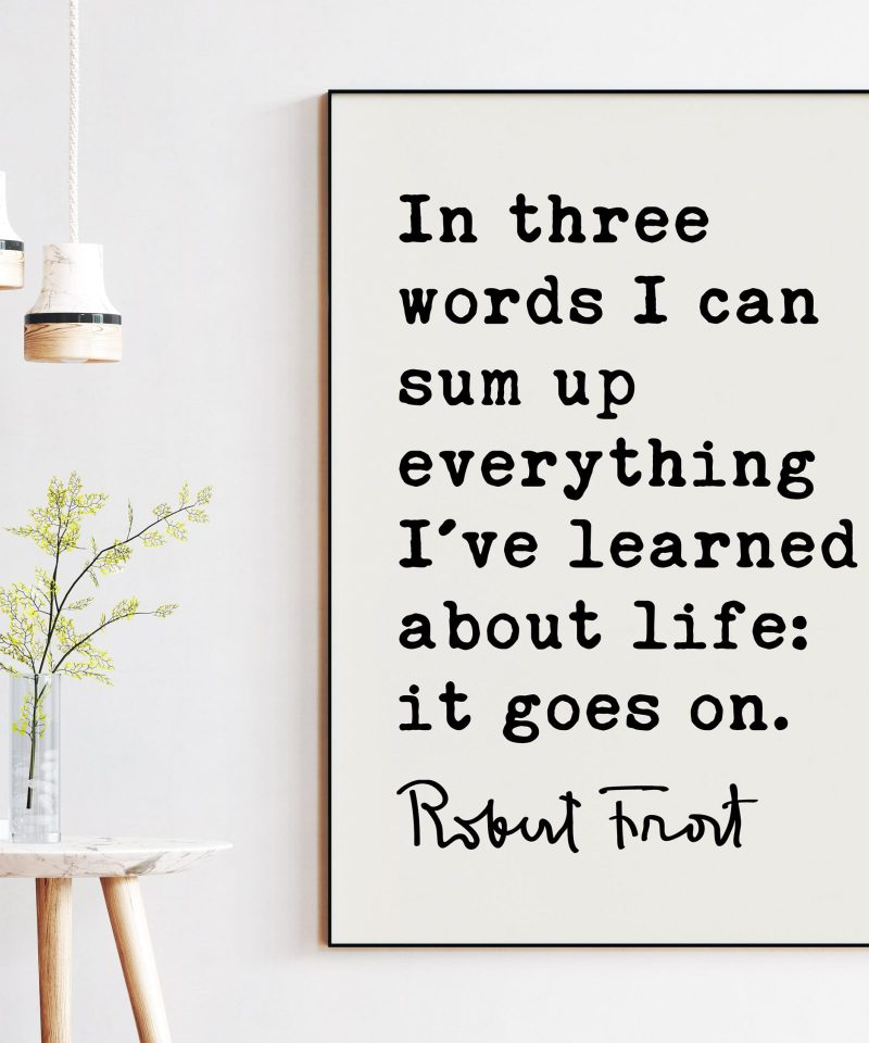 In three words I can sum up everything I've learned about life: it goes on. - Robert Frost Quote Print Art, Life Quotes, Moving On