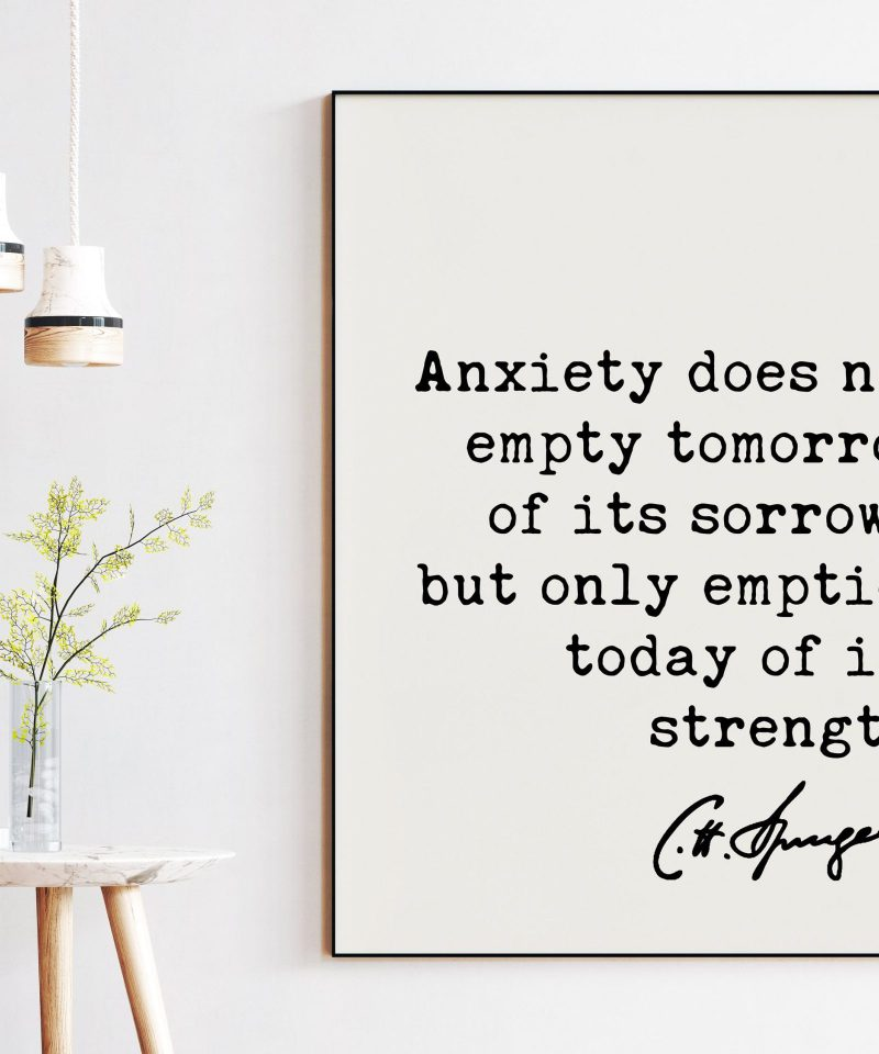 Charles Spurgeon Quote Anxiety does not empty tomorrow of its sorrows, but only empties today of its strength. Art Print   Inspirational