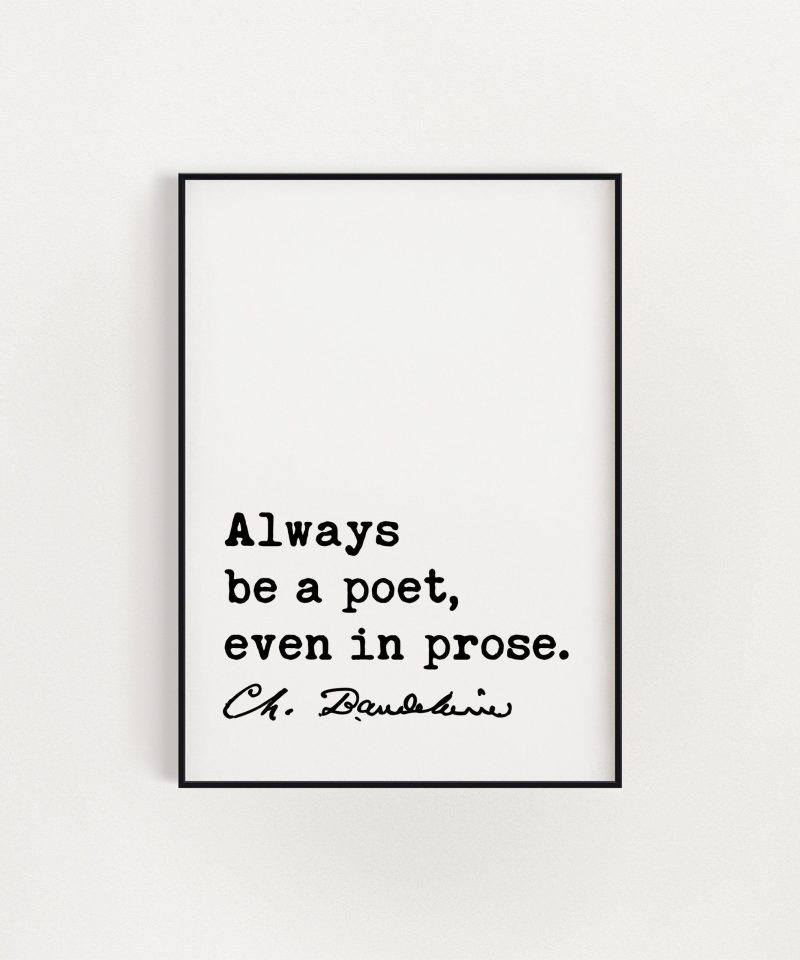 Charles Baudelaire Quote Always be a poet, even in prose. Art Print | Poetry | Literature Lovers | Poet Quotes