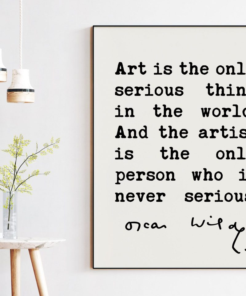 Oscar Wilde quote Art is the only serious thing in the world. And the artist is the only person who is never serious. Typography Art Print