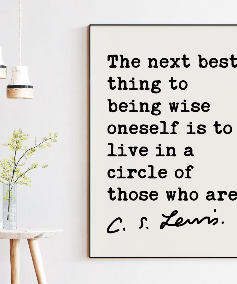 C.S. Lewis Quote The next best thing to being wise oneself is to live in a circle of those who are. Art Print | Wisdom and Fellowship