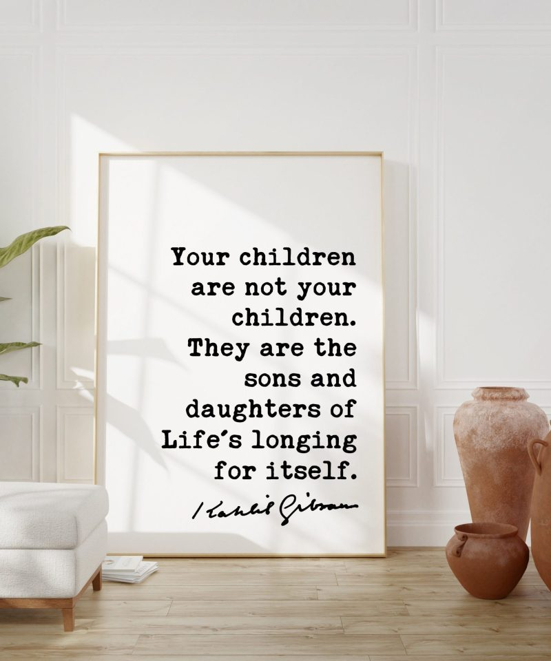 Kahlil Gibran Quote - Your children are not your children. They are the sons and daughters of Life's longing for itself. Art Print