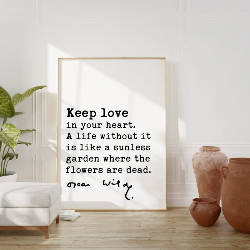 Oscar Wilde Quote -Keep love in your heart. A life without it is like a sunless garden when the flowers are dead. Art Print | Affirmation