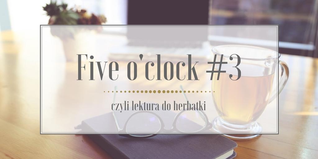 Five o'clock, czyli lektura do herbatki #3 Luty' 18