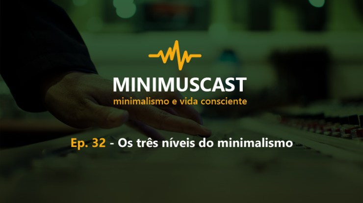 Minimus Cast: Ep.32 – Os níveis do minimalismo
