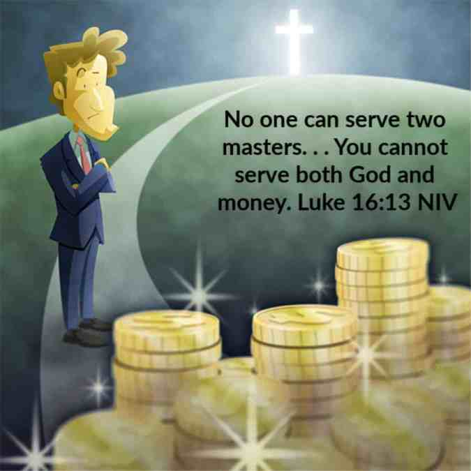 No one can serve two masters. Either you will hate the one and love the other, or you will be devoted to the one and despise the other. You cannot serve both God and money. Luke 16:13 NIV